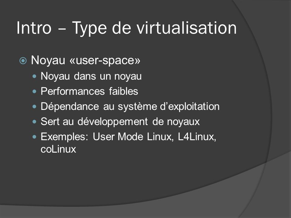 Intro – Type de virtualisation  Noyau «user-space» Noyau dans un noyau Performances faibles Dépendance au système d'exploitation Sert au développemen