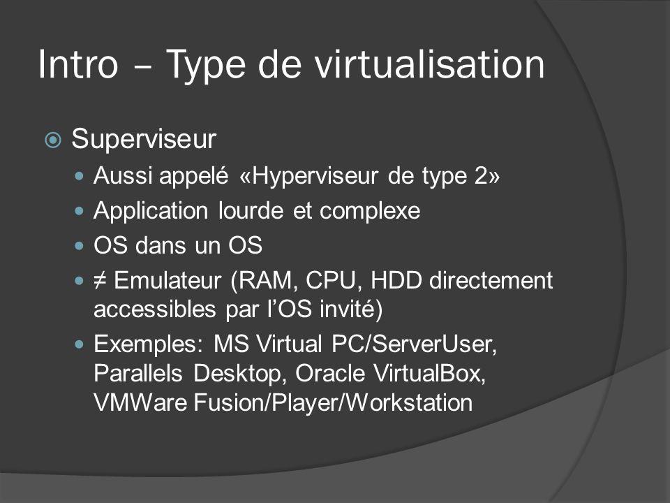 Intro – Type de virtualisation  Superviseur Aussi appelé «Hyperviseur de type 2» Application lourde et complexe OS dans un OS ≠ Emulateur (RAM, CPU,