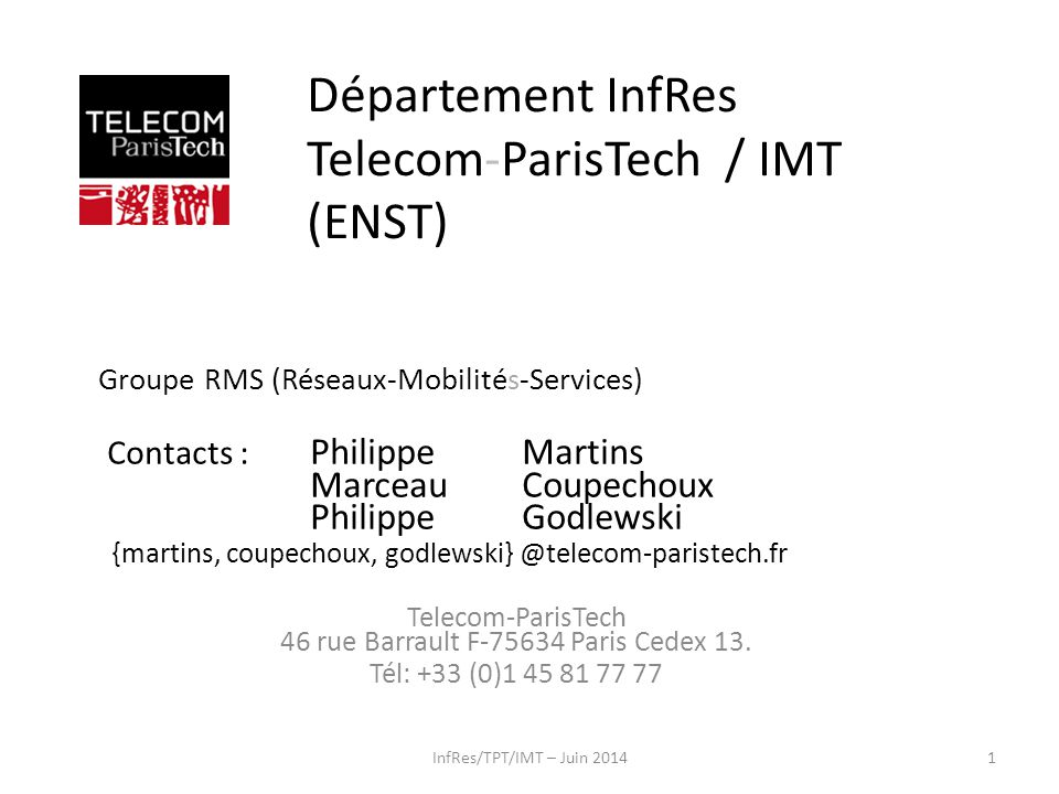 InfRes/TPT/IMT – Juin 20141 Département InfRes Telecom-ParisTech / IMT (ENST) Groupe RMS (Réseaux-Mobilités-Services) Contacts : Philippe Martins Marc