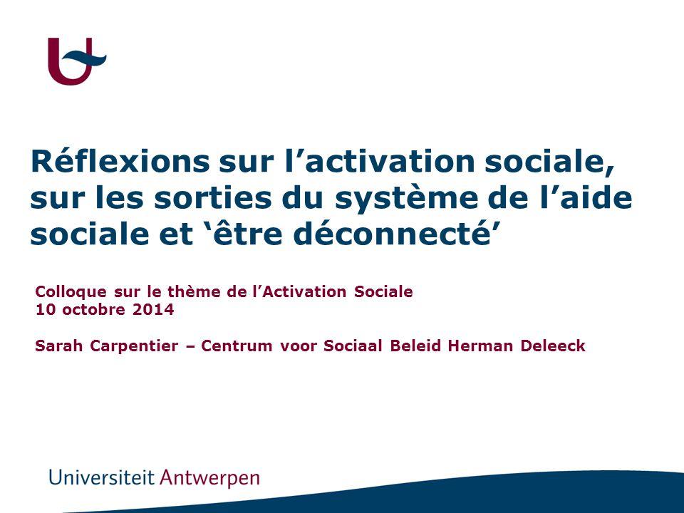 Réflexions sur l'activation sociale, sur les sorties du système de l'aide sociale et 'être déconnecté' Colloque sur le thème de l'Activation Sociale 10 octobre 2014 Sarah Carpentier – Centrum voor Sociaal Beleid Herman Deleeck