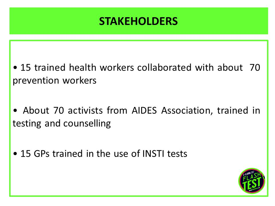 STAKEHOLDERS 15 trained health workers collaborated with about 70 prevention workers About 70 activists from AIDES Association, trained in testing and counselling 15 GPs trained in the use of INSTI tests