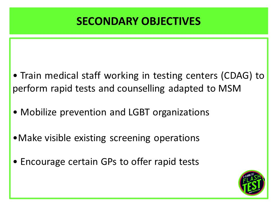 Train medical staff working in testing centers (CDAG) to perform rapid tests and counselling adapted to MSM Mobilize prevention and LGBT organizations Make visible existing screening operations Encourage certain GPs to offer rapid tests SECONDARY OBJECTIVES