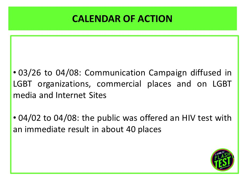 CALENDAR OF ACTION 03/26 to 04/08: Communication Campaign diffused in LGBT organizations, commercial places and on LGBT media and Internet Sites 04/02 to 04/08: the public was offered an HIV test with an immediate result in about 40 places