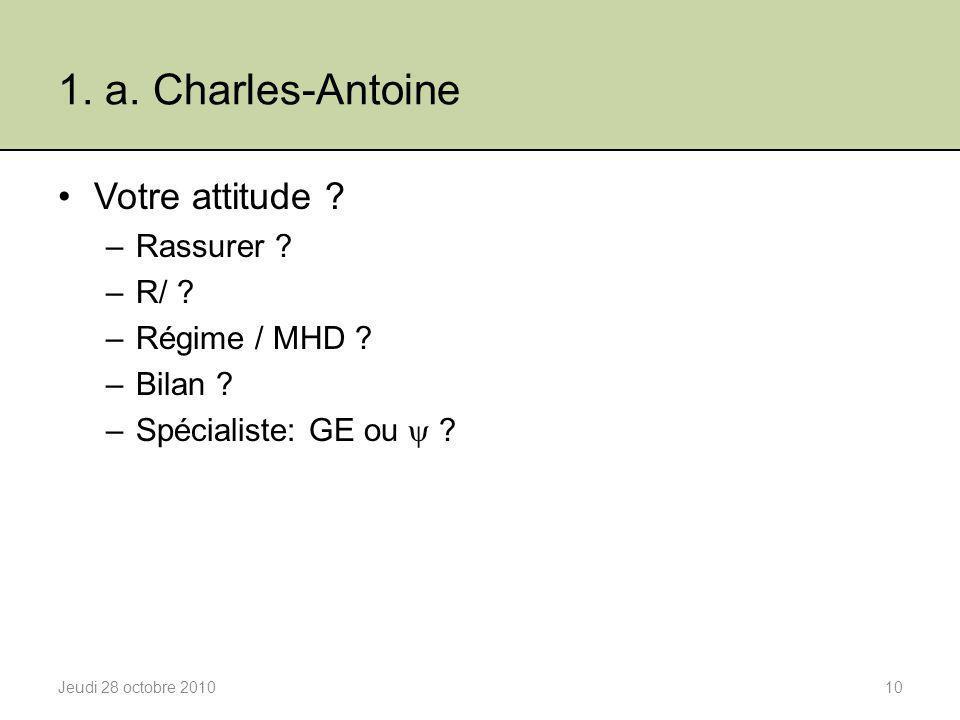 1. a. Charles-Antoine Votre attitude ? –Rassurer ? –R/ ? –Régime / MHD ? –Bilan ? –Spécialiste: GE ou  ? Jeudi 28 octobre 201010