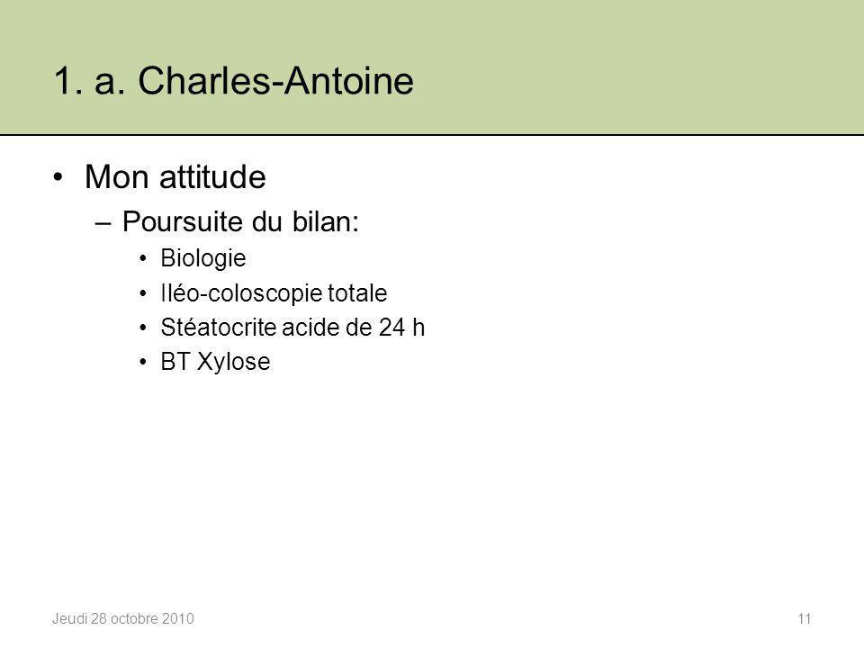 1. a. Charles-Antoine Mon attitude –Poursuite du bilan: Biologie Iléo-coloscopie totale Stéatocrite acide de 24 h BT Xylose Jeudi 28 octobre 201011