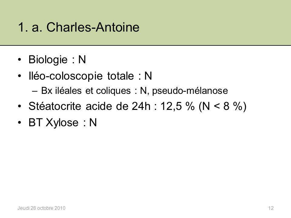 1. a. Charles-Antoine Biologie : N Iléo-coloscopie totale : N –Bx iléales et coliques : N, pseudo-mélanose Stéatocrite acide de 24h : 12,5 % (N < 8 %)