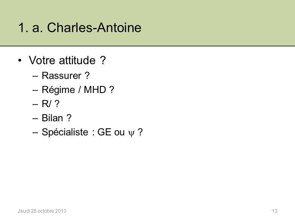 1. a. Charles-Antoine Votre attitude ? –Rassurer ? –Régime / MHD ? –R/ ? –Bilan ? –Spécialiste : GE ou  ? Jeudi 28 octobre 201013