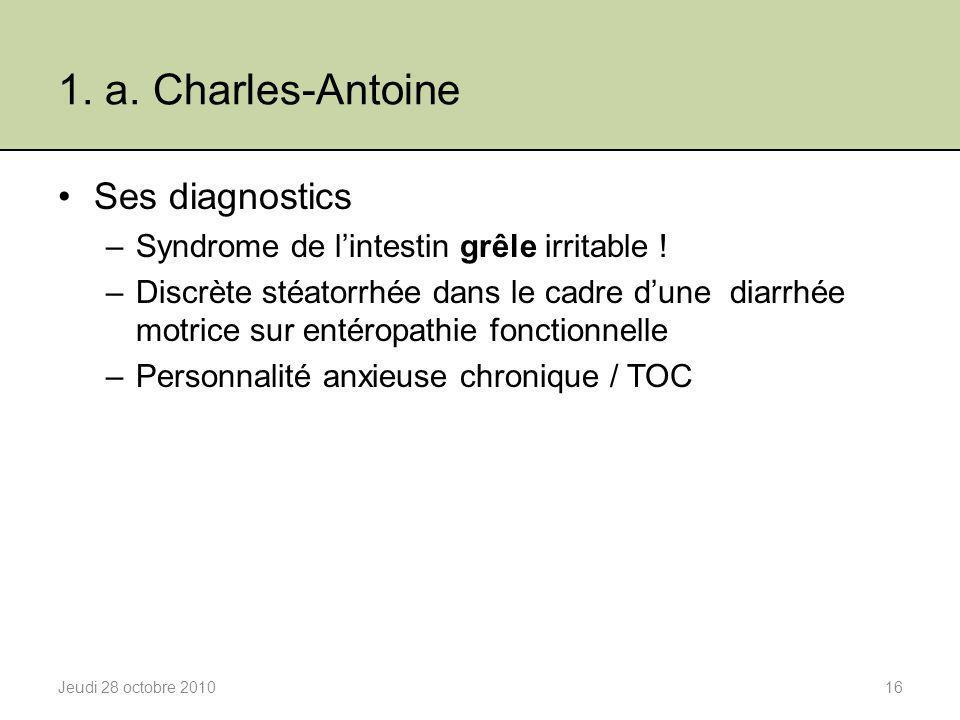 1. a. Charles-Antoine Ses diagnostics –Syndrome de l'intestin grêle irritable ! –Discrète stéatorrhée dans le cadre d'une diarrhée motrice sur entérop