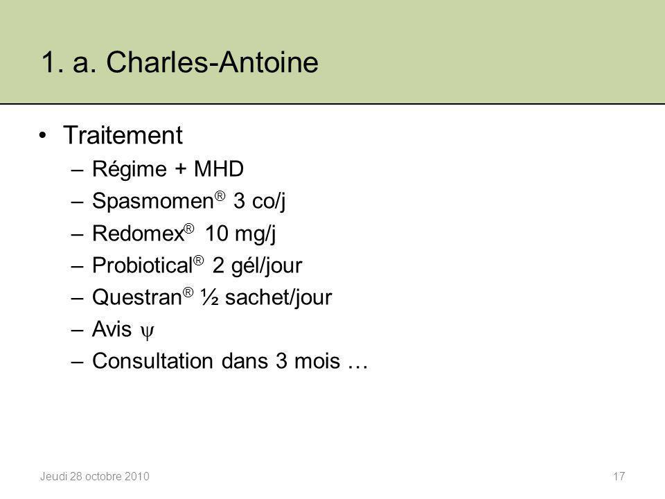 1. a. Charles-Antoine Traitement –Régime + MHD –Spasmomen ® 3 co/j –Redomex ® 10 mg/j –Probiotical ® 2 gél/jour –Questran ® ½ sachet/jour –Avis  –Con