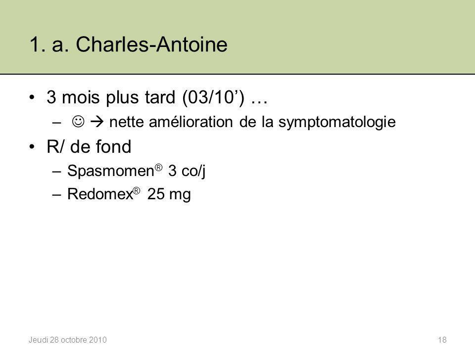 1. a. Charles-Antoine 3 mois plus tard (03/10') … –  nette amélioration de la symptomatologie R/ de fond –Spasmomen ® 3 co/j –Redomex ® 25 mg Jeudi 2