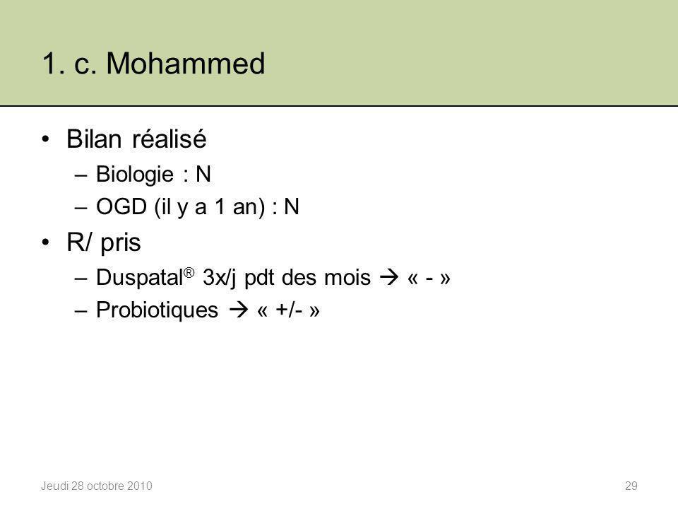 1. c. Mohammed Bilan réalisé –Biologie : N –OGD (il y a 1 an) : N R/ pris –Duspatal ® 3x/j pdt des mois  « - » –Probiotiques  « +/- » Jeudi 28 octob
