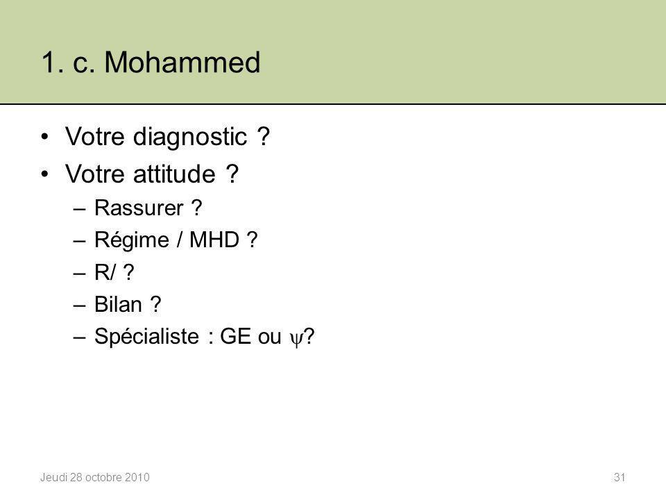 1. c. Mohammed Votre diagnostic ? Votre attitude ? –Rassurer ? –Régime / MHD ? –R/ ? –Bilan ? –Spécialiste : GE ou  ? Jeudi 28 octobre 201031