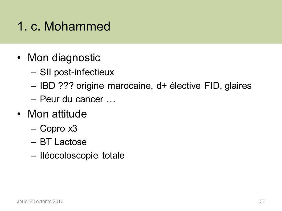 1. c. Mohammed Mon diagnostic –SII post-infectieux –IBD ??? origine marocaine, d+ élective FID, glaires –Peur du cancer … Mon attitude –Copro x3 –BT L