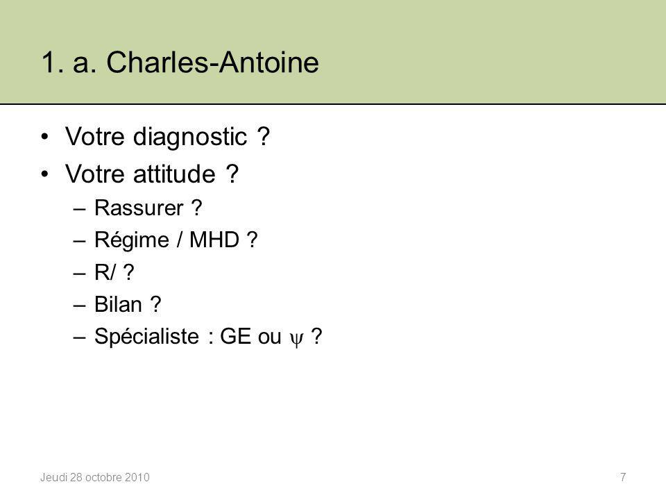 1. a. Charles-Antoine Votre diagnostic ? Votre attitude ? –Rassurer ? –Régime / MHD ? –R/ ? –Bilan ? –Spécialiste : GE ou  ? Jeudi 28 octobre 20107