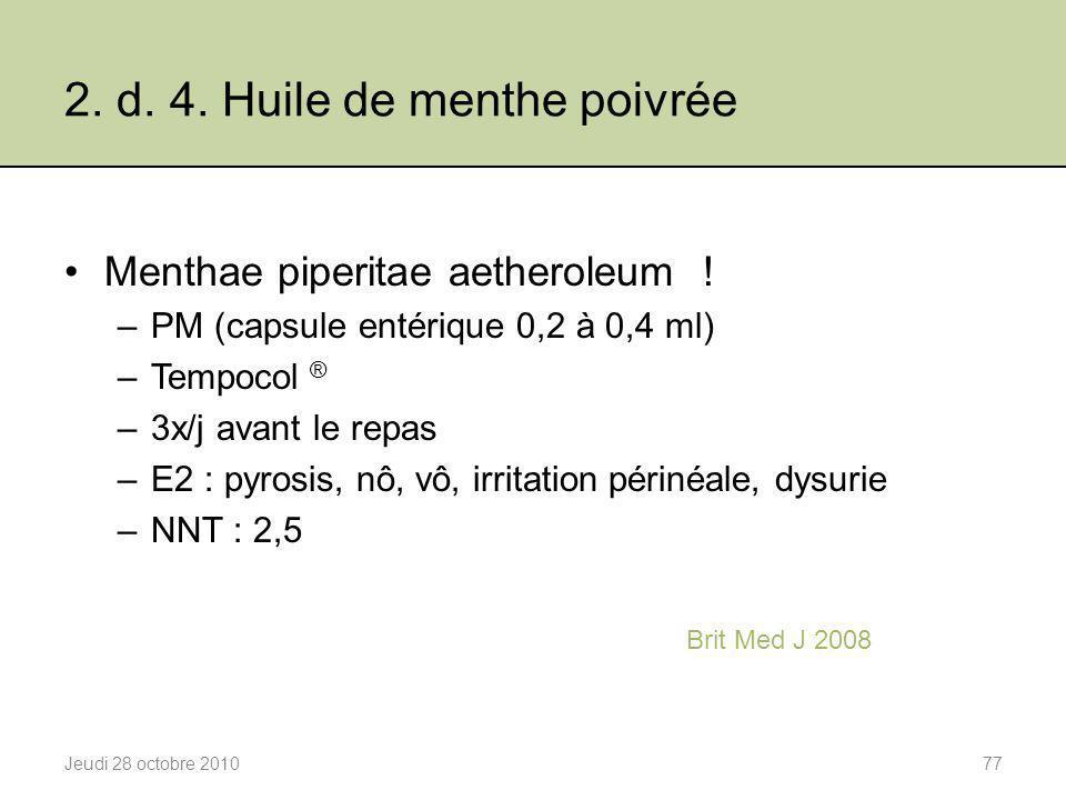2. d. 4. Huile de menthe poivrée Jeudi 28 octobre 201077 Menthae piperitae aetheroleum ! –PM (capsule entérique 0,2 à 0,4 ml) –Tempocol ® –3x/j avant