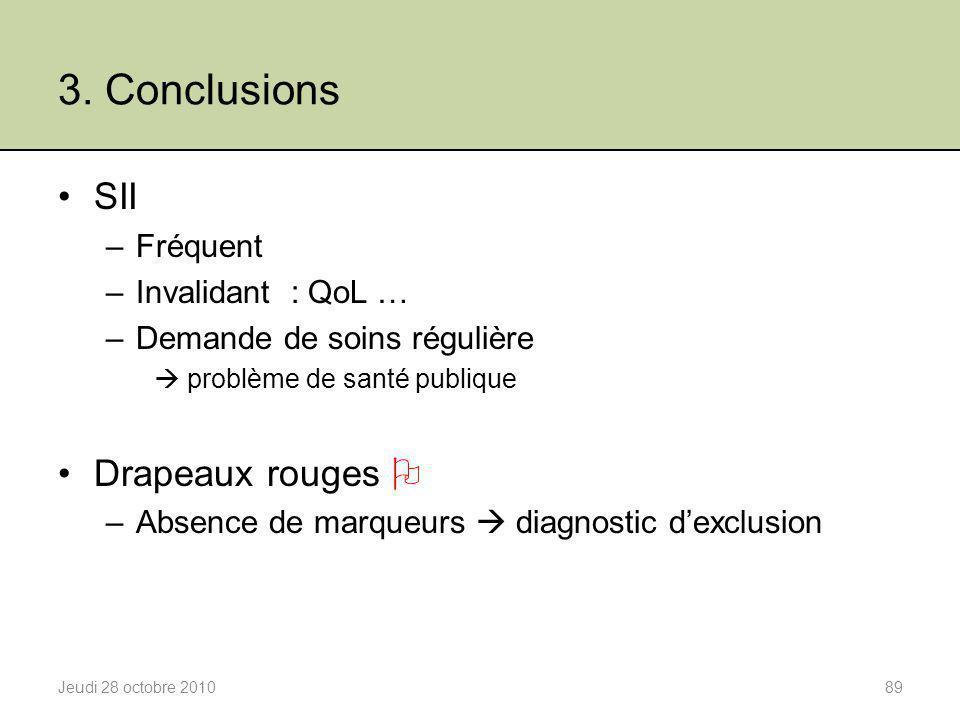 3. Conclusions Jeudi 28 octobre 201089 SII –Fréquent –Invalidant : QoL … –Demande de soins régulière  problème de santé publique Drapeaux rouges  –A
