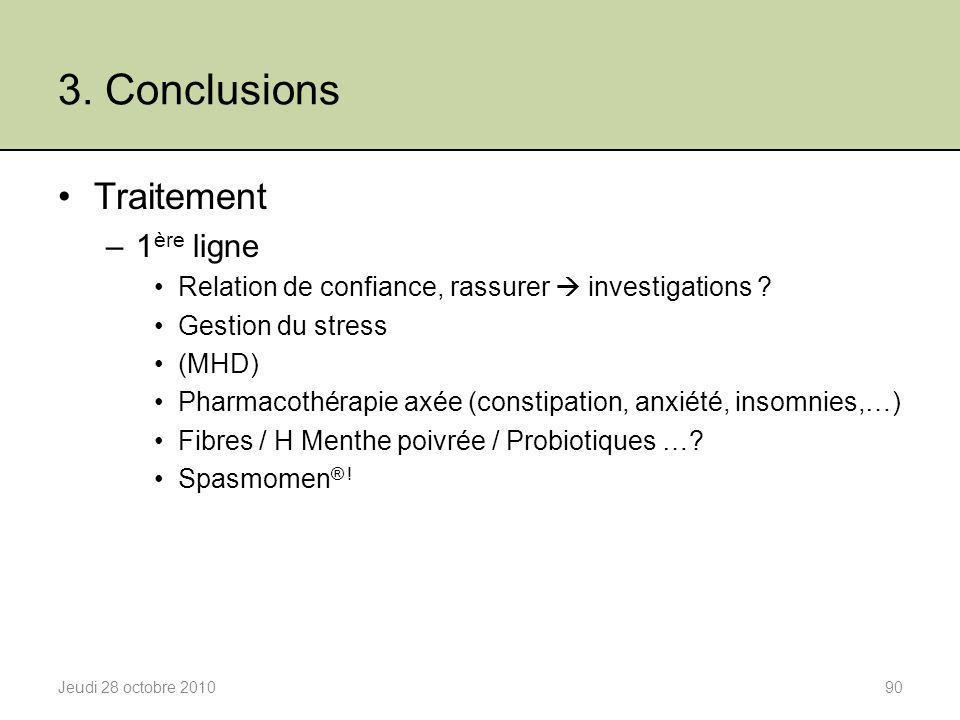 3. Conclusions Jeudi 28 octobre 201090 Traitement –1 ère ligne Relation de confiance, rassurer  investigations ? Gestion du stress (MHD) Pharmacothér