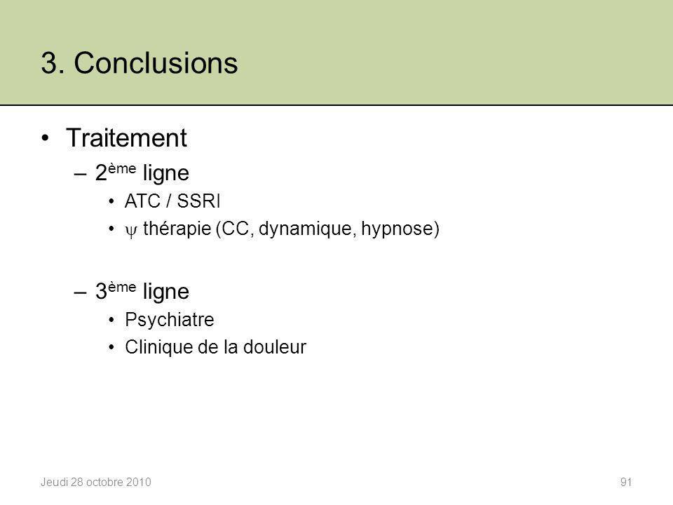 3. Conclusions Jeudi 28 octobre 201091 Traitement –2 ème ligne ATC / SSRI  thérapie (CC, dynamique, hypnose) –3 ème ligne Psychiatre Clinique de la d