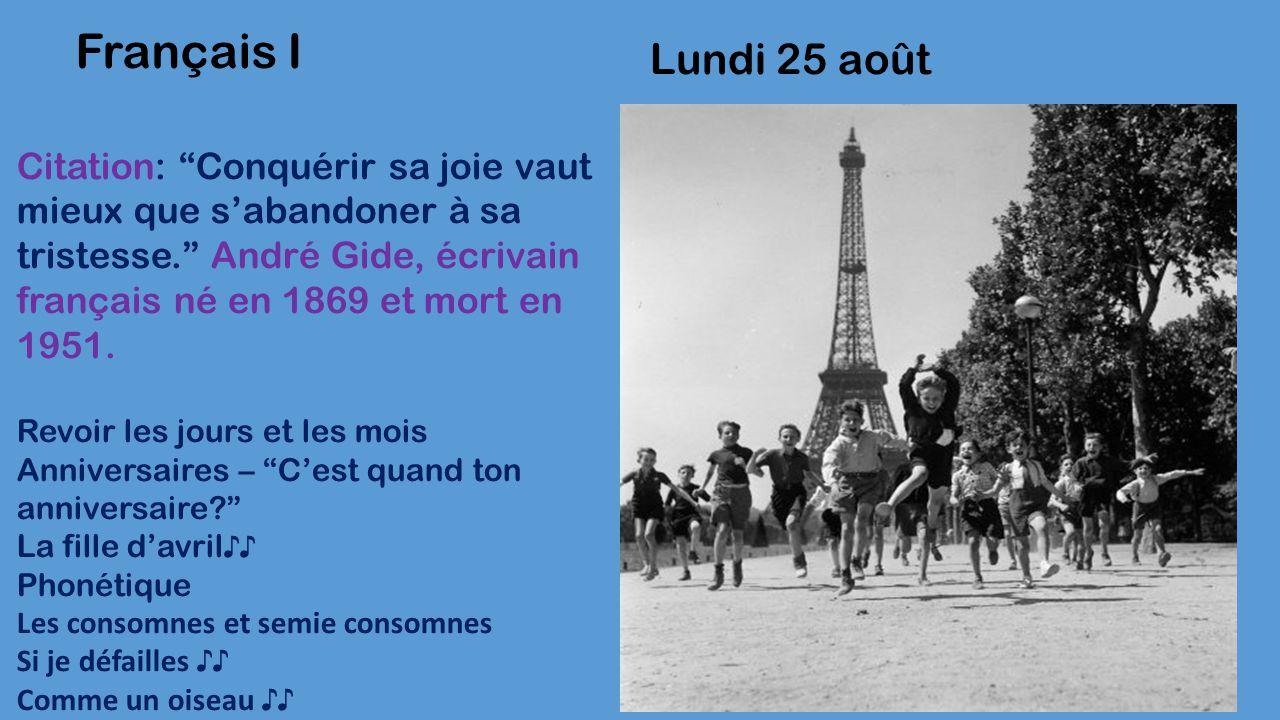 Lundi 25 août Français II Citation: Conquérir sa joie vaut mieux que s'abandoner à sa tristesse. André Gide, écrivain français né en 1869 et mort en 1951.