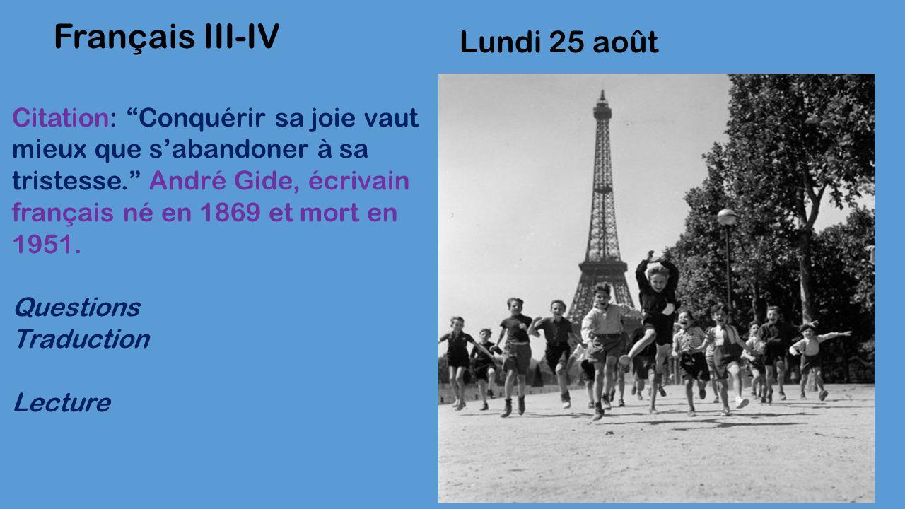 Lundi 25 août Français III-IV Citation: Conquérir sa joie vaut mieux que s'abandoner à sa tristesse. André Gide, écrivain français né en 1869 et mort en 1951.