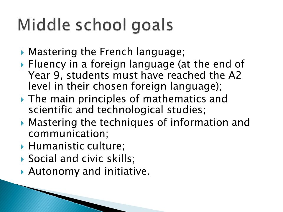  Mastering the French language;  Fluency in a foreign language (at the end of Year 9, students must have reached the A2 level in their chosen foreign language);  The main principles of mathematics and scientific and technological studies;  Mastering the techniques of information and communication;  Humanistic culture;  Social and civic skills;  Autonomy and initiative.