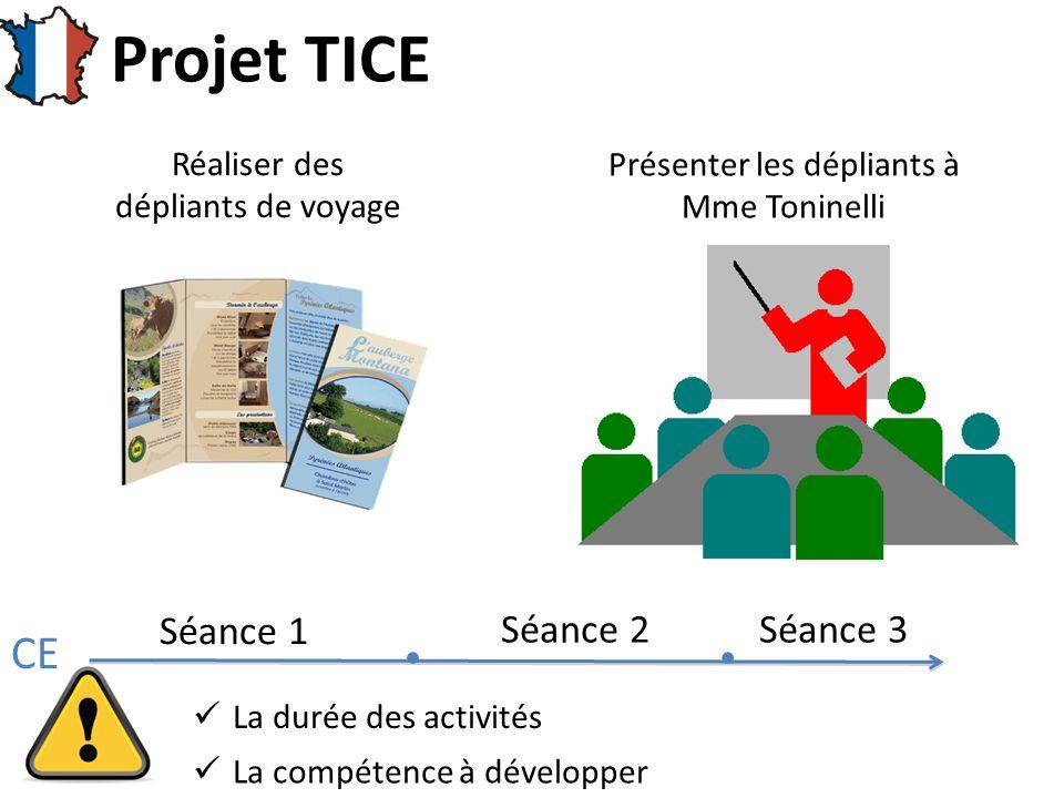 Projet TICE Réaliser des dépliants de voyage Présenter les dépliants à Mme Toninelli Séance 1 Séance 2Séance 3  La durée des activités La compétence à développer CE
