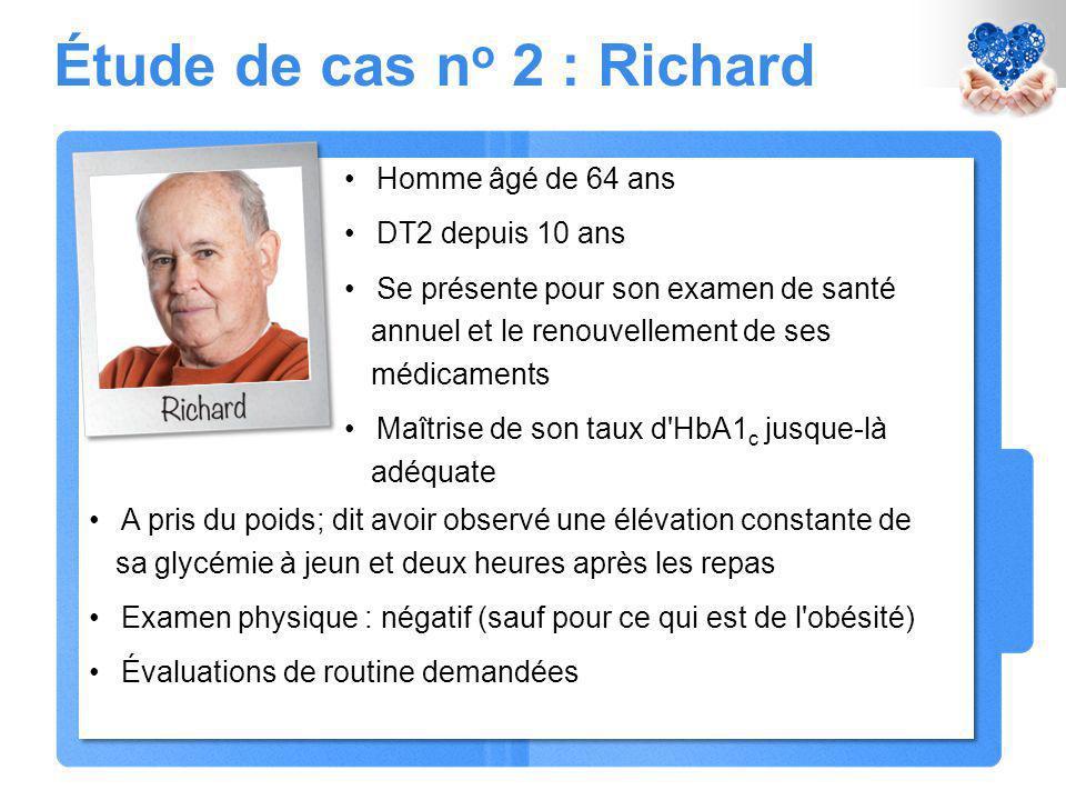 Étude de cas n o 2 : Richard Homme âgé de 64 ans DT2 depuis 10 ans Se présente pour son examen de santé annuel et le renouvellement de ses médicaments Maîtrise de son taux d HbA1 c jusque-là adéquate A pris du poids; dit avoir observé une élévation constante de sa glycémie à jeun et deux heures après les repas Examen physique : négatif (sauf pour ce qui est de l obésité) Évaluations de routine demandées