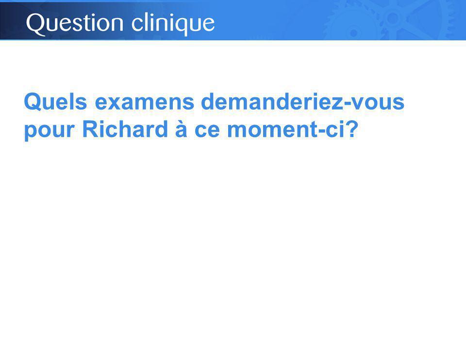 Quels examens demanderiez-vous pour Richard à ce moment-ci?