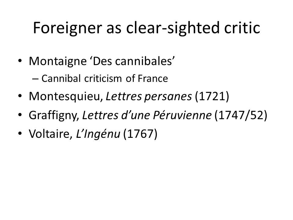 Foreigner as clear-sighted critic Montaigne 'Des cannibales' – Cannibal criticism of France Montesquieu, Lettres persanes (1721) Graffigny, Lettres d'