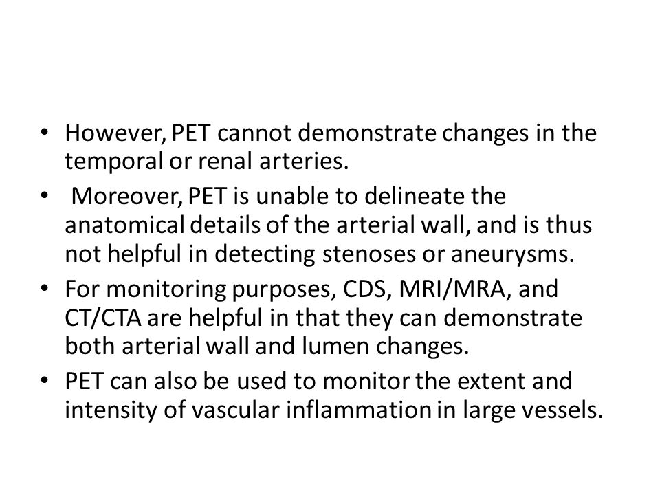 However, PET cannot demonstrate changes in the temporal or renal arteries. Moreover, PET is unable to delineate the anatomical details of the arterial