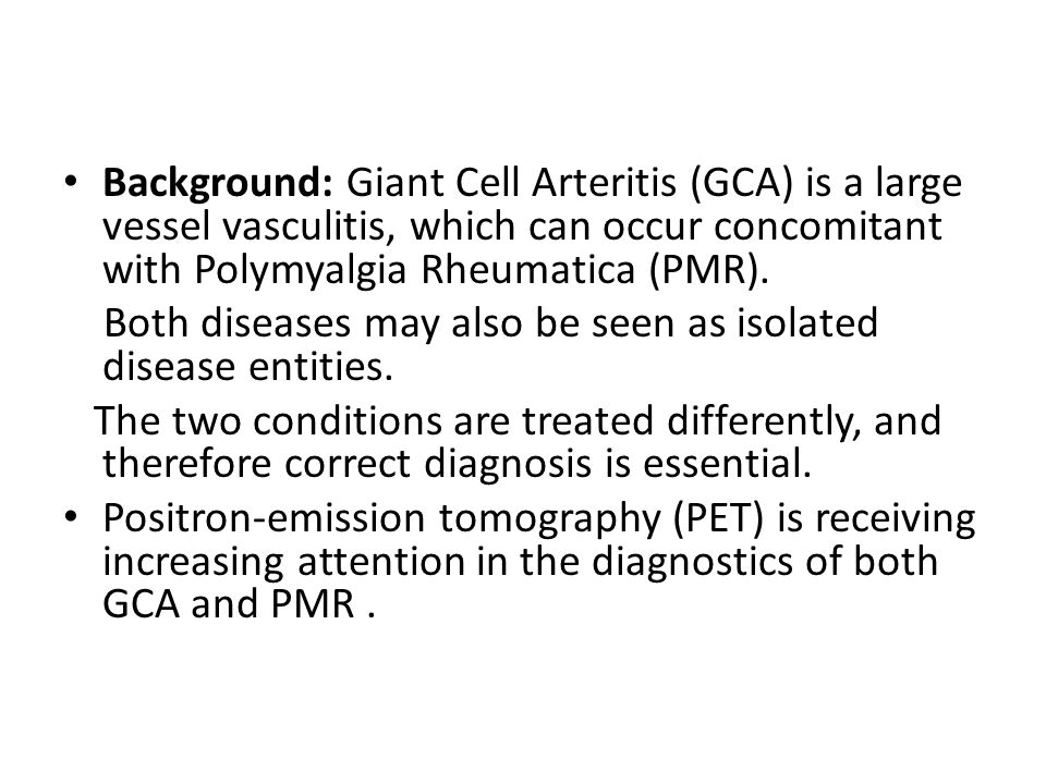 Background: Giant Cell Arteritis (GCA) is a large vessel vasculitis, which can occur concomitant with Polymyalgia Rheumatica (PMR). Both diseases may