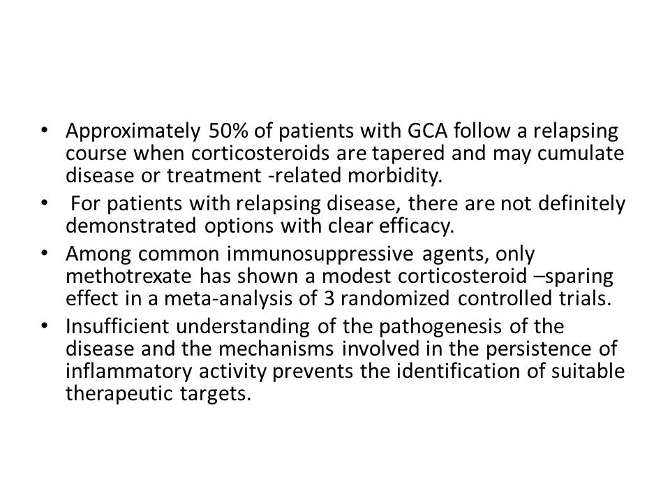Approximately 50% of patients with GCA follow a relapsing course when corticosteroids are tapered and may cumulate disease or treatment -related morbidity.