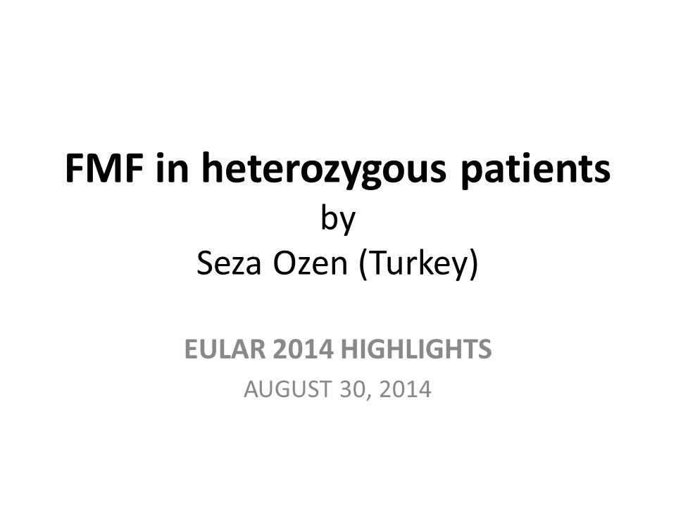 FMF in heterozygous patients by Seza Ozen (Turkey) EULAR 2014 HIGHLIGHTS AUGUST 30, 2014