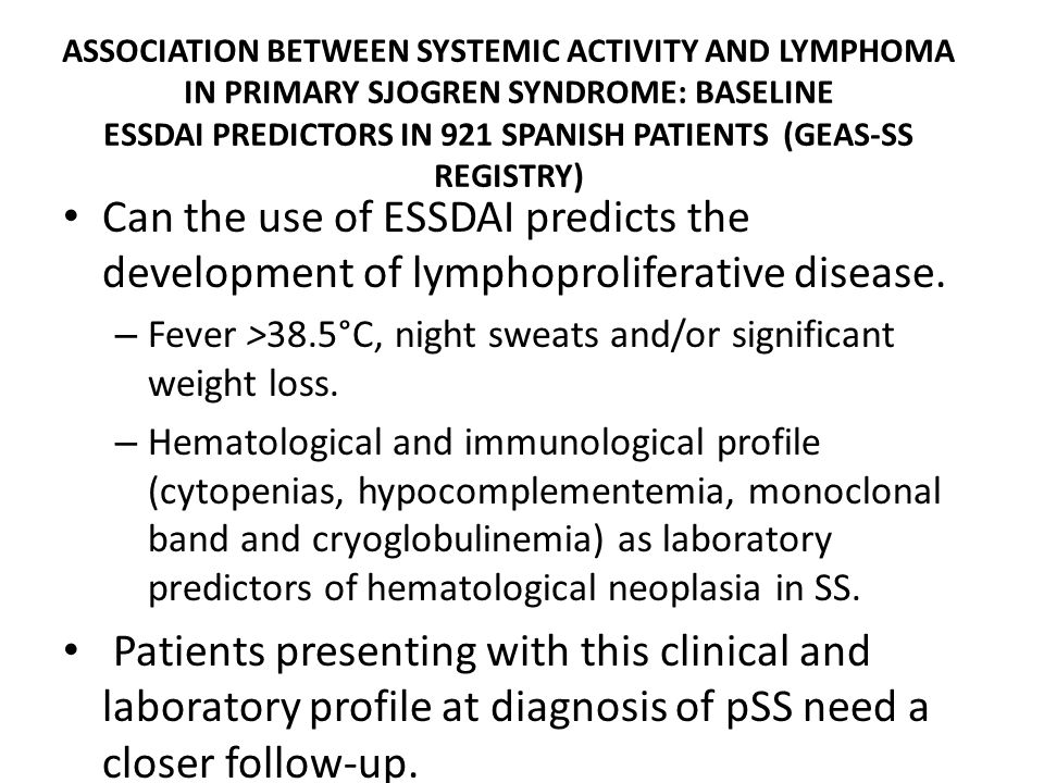 ASSOCIATION BETWEEN SYSTEMIC ACTIVITY AND LYMPHOMA IN PRIMARY SJOGREN SYNDROME: BASELINE ESSDAI PREDICTORS IN 921 SPANISH PATIENTS (GEAS-SS REGISTRY) Can the use of ESSDAI predicts the development of lymphoproliferative disease.