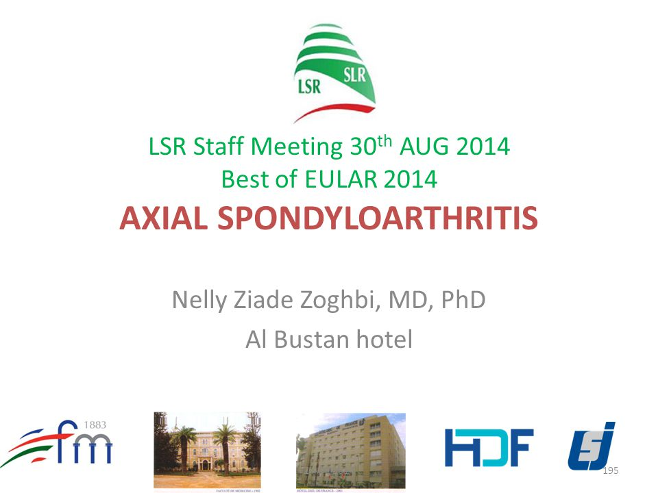 LSR Staff Meeting 30 th AUG 2014 Best of EULAR 2014 AXIAL SPONDYLOARTHRITIS Nelly Ziade Zoghbi, MD, PhD Al Bustan hotel 195ZIADE 2014