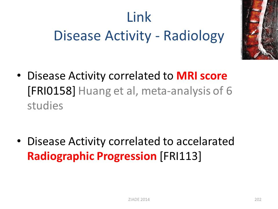 Link Disease Activity - Radiology Disease Activity correlated to MRI score [FRI0158] Huang et al, meta-analysis of 6 studies Disease Activity correlated to accelarated Radiographic Progression [FRI113] 202ZIADE 2014