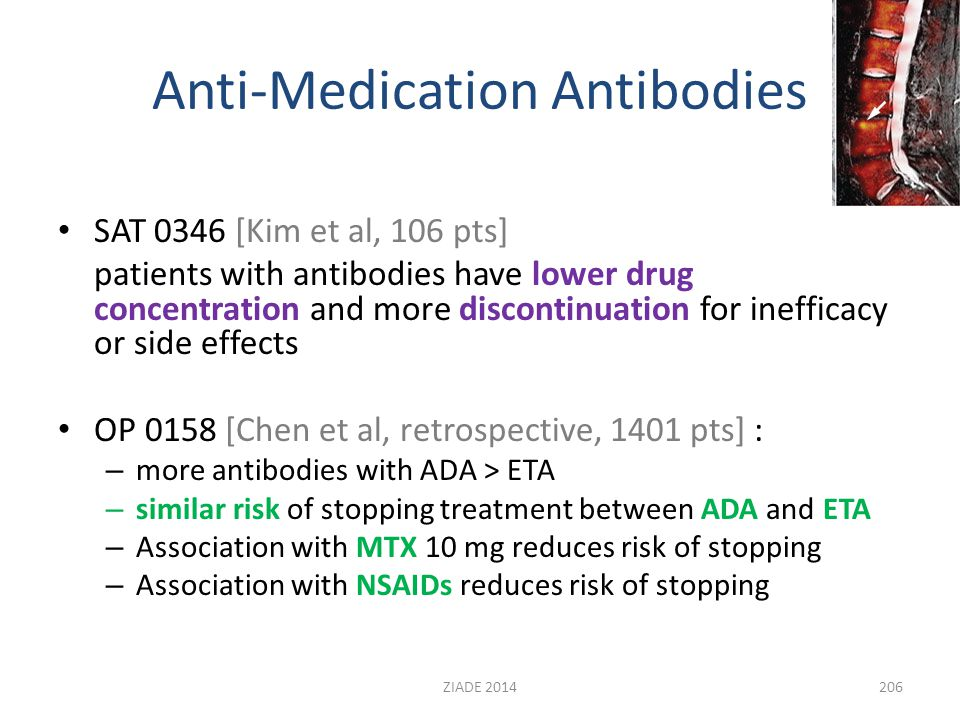 Anti-Medication Antibodies SAT 0346 [Kim et al, 106 pts] patients with antibodies have lower drug concentration and more discontinuation for inefficacy or side effects OP 0158 [Chen et al, retrospective, 1401 pts] : – more antibodies with ADA > ETA – similar risk of stopping treatment between ADA and ETA – Association with MTX 10 mg reduces risk of stopping – Association with NSAIDs reduces risk of stopping 206ZIADE 2014