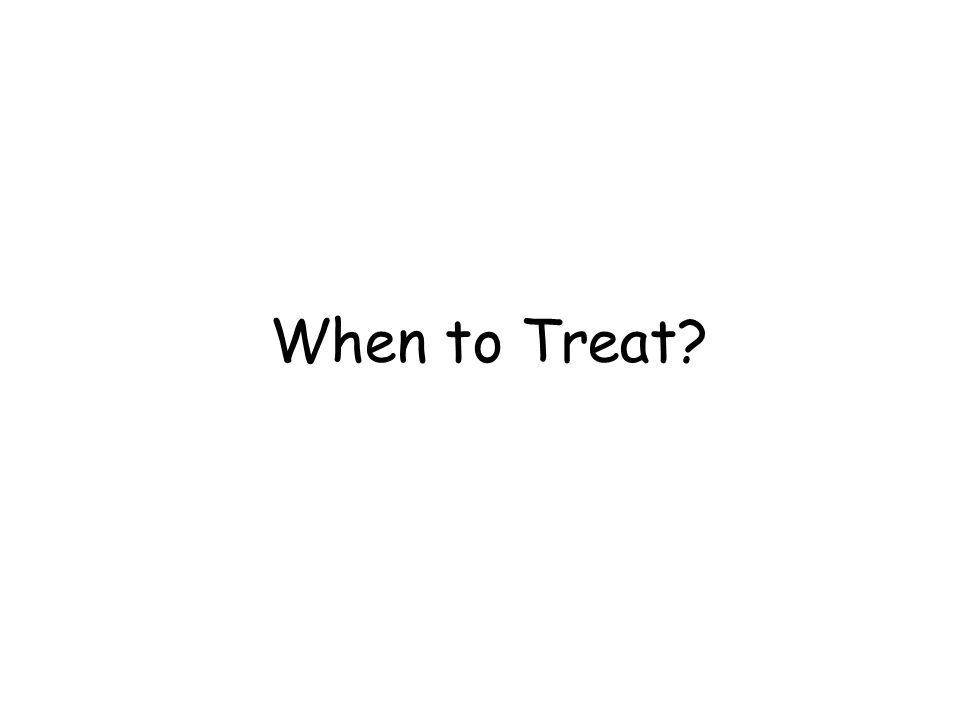 When to Treat?