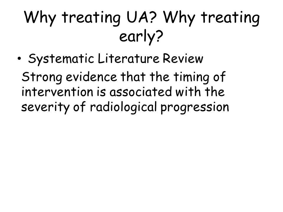 Why treating UA? Why treating early? Systematic Literature Review Strong evidence that the timing of intervention is associated with the severity of r