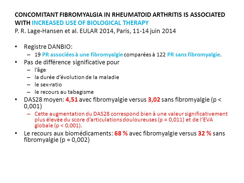 CONCOMITANT FIBROMYALGIA IN RHEUMATOID ARTHRITIS IS ASSOCIATED WITH INCREASED USE OF BIOLOGICAL THERAPY P. R. Lage-Hansen et al. EULAR 2014, Paris, 11