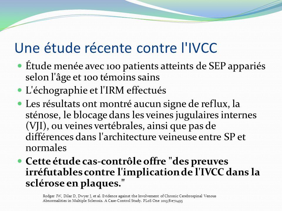 Une étude récente contre l IVCC Étude menée avec 100 patients atteints de SEP appariés selon l âge et 100 témoins sains L échographie et l IRM effectués Les résultats ont montré aucun signe de reflux, la sténose, le blocage dans les veines jugulaires internes (VJI), ou veines vertébrales, ainsi que pas de différences dans l architecture veineuse entre SP et normales Cette étude cas-contrôle offre des preuves irréfutables contre l implication de l IVCC dans la sclérose en plaques. Rodger IW, Dilar D, Dwyer J, et al.