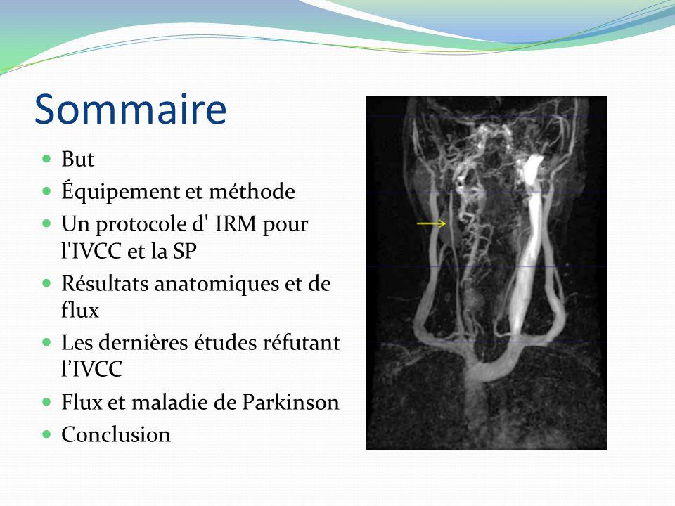 Sommaire But Équipement et méthode Un protocole d IRM pour l IVCC et la SP Résultats anatomiques et de flux Les dernières études réfutant l'IVCC Flux et maladie de Parkinson Conclusion