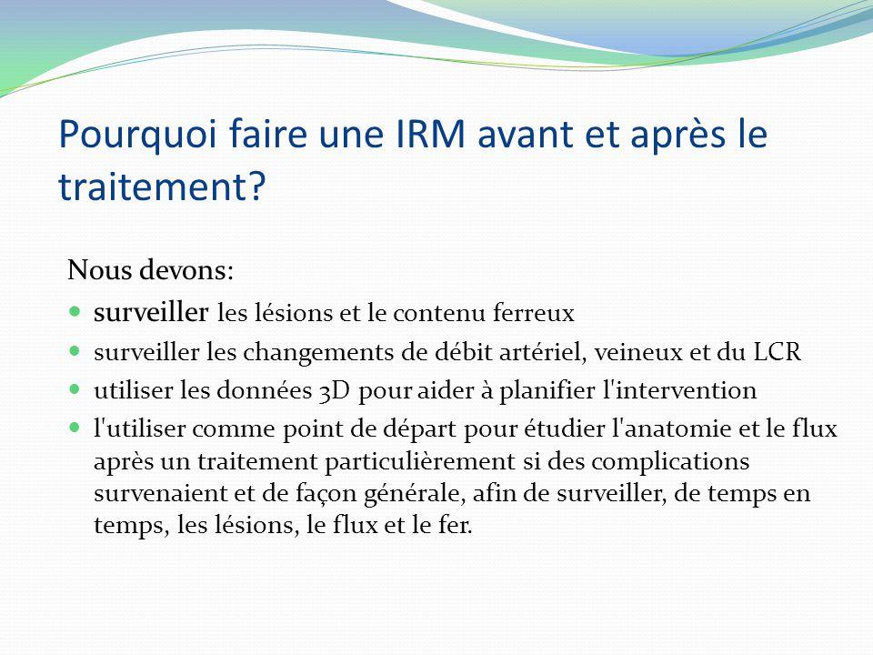 Pourquoi faire une IRM avant et après le traitement? Nous devons: surveiller les lésions et le contenu ferreux surveiller les changements de débit art