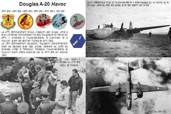 31 mai 1943 – Pilotes du 47th BG retour de mission Le 21 décembre 1942 à Youks-les-Bains – Atterrissage sur le ventre du A- 20 Lady Jane du 85th BS après avoir été atteint par la flak A-20 du 47th BG Douglas A-20 Havoc 47th BG - 84th BS - 85th BS - 86th BS - 97th BS + 15th BS Le 47th Bombardment Group (Medium) est la seul unité a avoir utilisé les bombardiers moyens Douglas A-20 Havoc en AFN.