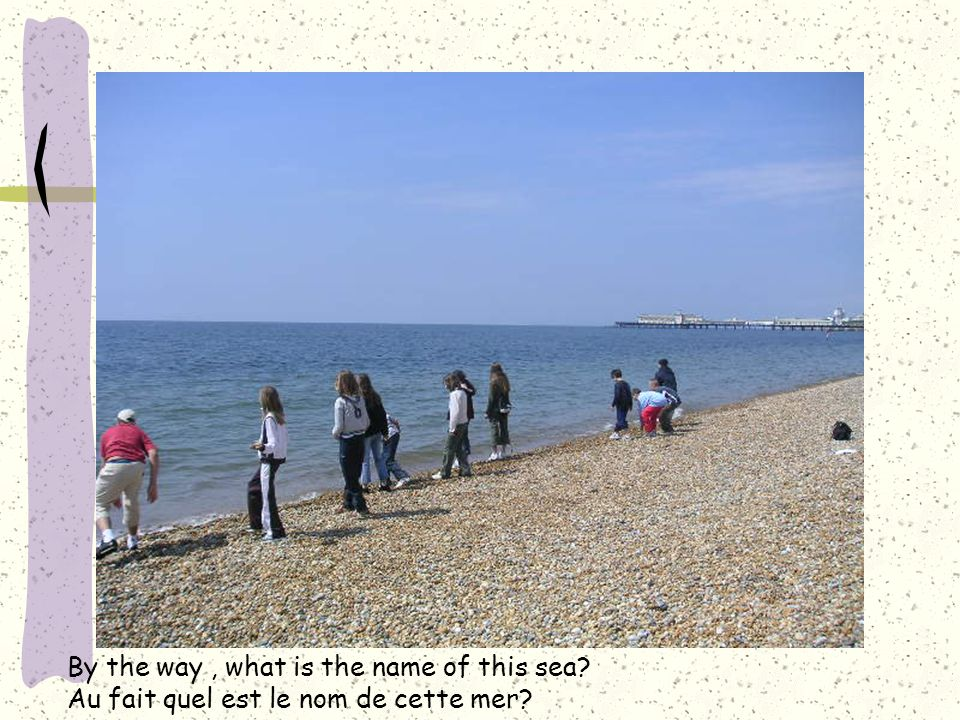 By the way, what is the name of this sea? Au fait quel est le nom de cette mer?
