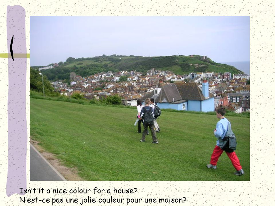 Isn't it a nice colour for a house? N'est-ce pas une jolie couleur pour une maison?