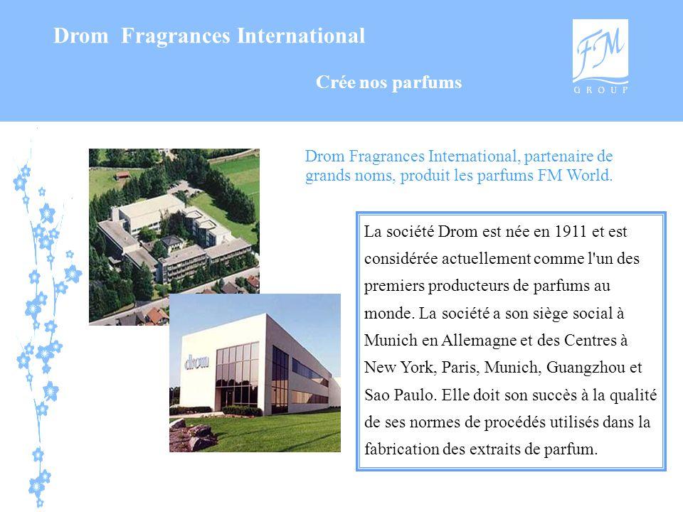 Drom Fragrances International Drom Fragrances International, partenaire de grands noms, produit les parfums FM World. La société Drom est née en 1911