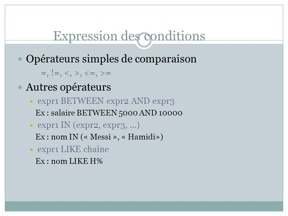 Expression des conditions Opérateurs simples de comparaison =, !=,, = Autres opérateurs expr1 BETWEEN expr2 AND expr3 Ex : salaire BETWEEN 5000 AND 10
