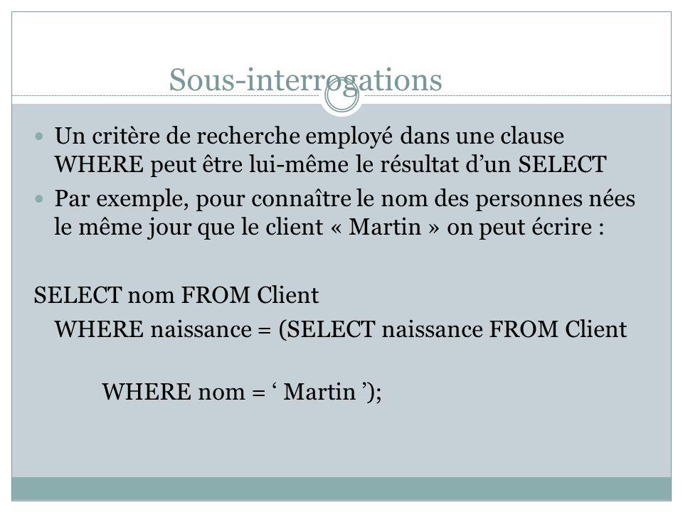 Sous-interrogations Un critère de recherche employé dans une clause WHERE peut être lui-même le résultat d'un SELECT Par exemple, pour connaître le nom des personnes nées le même jour que le client « Martin » on peut écrire : SELECT nom FROM Client WHERE naissance = (SELECT naissance FROM Client WHERE nom = ' Martin ');