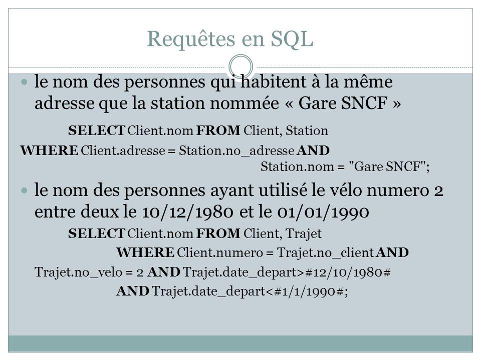 Requêtes en SQL le nom des personnes qui habitent à la même adresse que la station nommée « Gare SNCF » SELECT Client.nom FROM Client, Station WHERE Client.adresse = Station.no_adresse AND Station.nom = Gare SNCF ; le nom des personnes ayant utilisé le vélo numero 2 entre deux le 10/12/1980 et le 01/01/1990 SELECT Client.nom FROM Client, Trajet WHERE Client.numero = Trajet.no_client AND Trajet.no_velo = 2 AND Trajet.date_depart>#12/10/1980# AND Trajet.date_depart<#1/1/1990#;